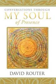 Conversations Through My Soul of Presence by David Router