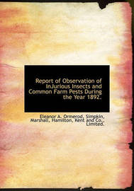 Report of Observation of Injurious Insects and Common Farm Pests During the Year 1892. by Eleanor A Ormerod