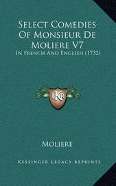 Select Comedies of Monsieur de Moliere V7: In French and English (1732) by . Moliere
