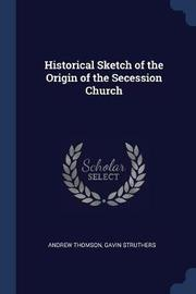 Historical Sketch of the Origin of the Secession Church by Andrew Thomson