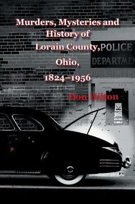 Murders, Mysteries and History of Lorain County, Ohio, 1824-1956 by Don Hilton