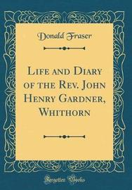 Life and Diary of the Rev. John Henry Gardner, Whithorn (Classic Reprint) by Donald Fraser image
