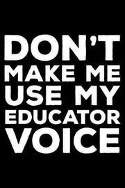 Don't Make Me Use My Educator Voice by Creative Juices Publishing