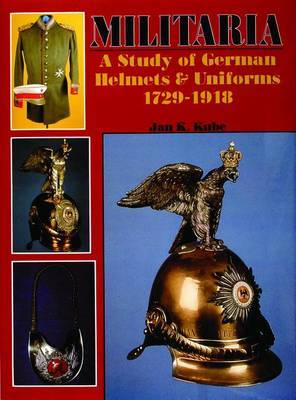 Militaria: A Study of German Helmets and Uniforms 1729-1918: A Study of German Helmets and Uniforms 1729-1918 by Jan,K. Kube