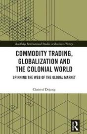 Commodity Trading, Globalization and the Colonial World by Christof Dejung