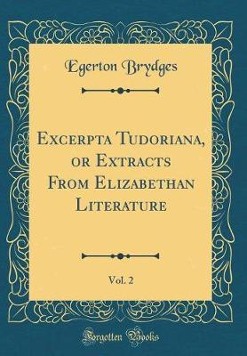 Excerpta Tudoriana, or Extracts from Elizabethan Literature, Vol. 2 (Classic Reprint) by Egerton Brydges image