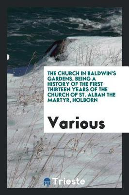 The Church in Baldwin's Gardens, Being a History of the First Thirteen Years of the Church of St. Alban the Martyr, Holborn by Various ~ image