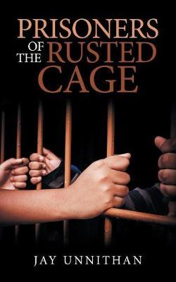Prisoners of the Rusted Cage by Jay Unnithan