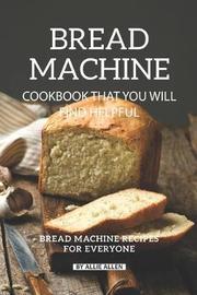 Bread Machine Cookbook That You Will Find Helpful by Allie Allen