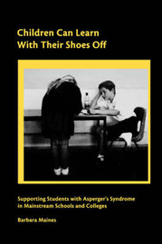 Children Can Learn with Their Shoes Off: Supporting Students with Asperger's Syndrome in Mainstream Schools and Colleges by Barbara Maines
