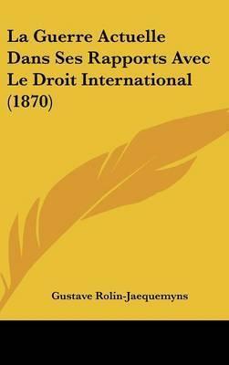 La Guerre Actuelle Dans Ses Rapports Avec Le Droit International (1870) by Gustave Rolin-Jaequemyns