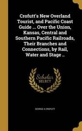 Crofutt's New Overland Tourist, and Pacific Coast Guide ... Over the Union, Kansas, Central and Southern Pacific Railroads, Their Branches and Connections, by Rail, Water and Stage .. by George A Crofutt
