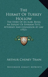 The Hermit of Turkey Hollow: The Story of an Alibi, Being an Exploit of Ephraim Tutt, Attorney and Counselor at Law (1921) by Arthur Cheney Train