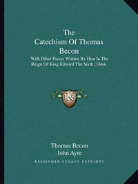 The Catechism of Thomas Becon: With Other Pieces Written by Him in the Reign of King Edward the Sixth (1844) by Thomas Becon