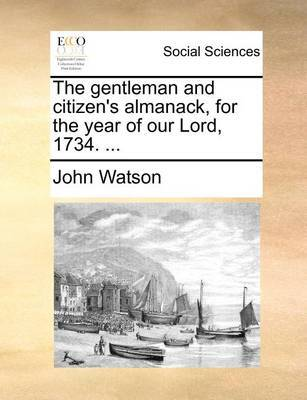 The Gentleman and Citizen's Almanack, for the Year of Our Lord, 1734. by John Watson