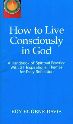 How to Live Consciously in God: A Handbook of Spiritual Practice with 31 Inspirational Themes for Daily Reflection by Roy Eugene Davis image