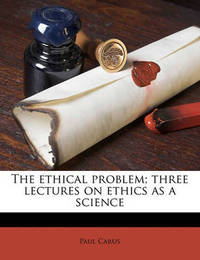 The Ethical Problem; Three Lectures on Ethics as a Science by Dr Paul Carus