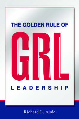 The Golden Rule of Leadership by Richard L Aude