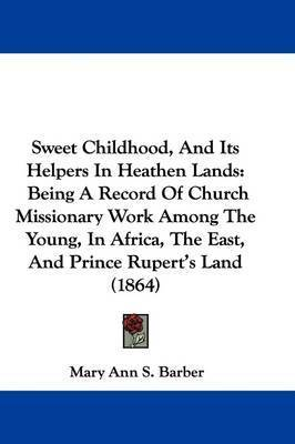 Sweet Childhood, And Its Helpers In Heathen Lands: Being A Record Of Church Missionary Work Among The Young, In Africa, The East, And Prince Rupert's Land (1864) by Mary Ann S Barber