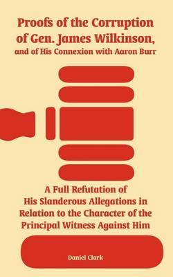 Proofs of the Corruption of Gen. James Wilkinson, and of His Connexion with Aaron Burr by Daniel Clark image