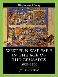Western Warfare In The Age Of The Crusades, 1000-1300 by John France