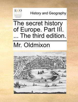 The Secret History of Europe. Part III. ... the Third Edition by MR Oldmixon