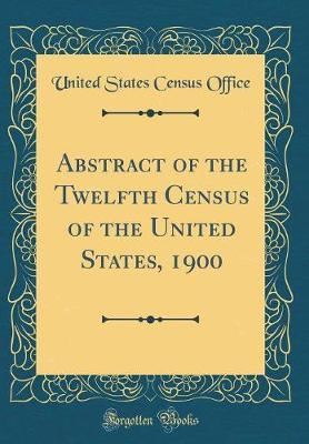 Abstract of the Twelfth Census of the United States, 1900 (Classic Reprint) by United States Census Office image