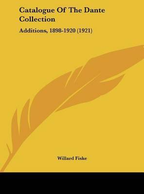 Catalogue of the Dante Collection: Additions, 1898-1920 (1921) by Willard Fiske