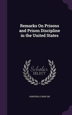 Remarks on Prisons and Prison Discipline in the United States by Dorothea Lynde Dix