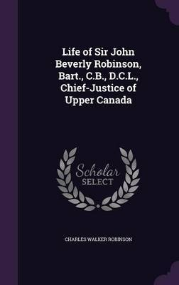 Life of Sir John Beverly Robinson, Bart., C.B., D.C.L., Chief-Justice of Upper Canada by Charles Walker Robinson