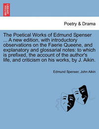 The Poetical Works of Edmund Spenser ... a New Edition, with Introductory Observations on the Faerie Queene, and Explanatory and Glossarial Notes by Edmund Spenser