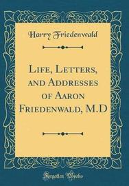 Life, Letters, and Addresses of Aaron Friedenwald, M.D (Classic Reprint) by Harry Friedenwald image