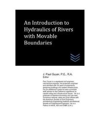An Introduction to Hydraulics of Rivers with Movable Boundaries by J Paul Guyer