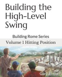 Building the High-Level Swing - Volume 1 Hitting Position by Gary E Barr