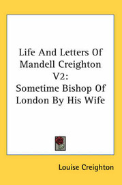 Life and Letters of Mandell Creighton V2: Sometime Bishop of London by His Wife by Louise Creighton