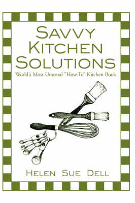 Savvy Kitchen Solutions: World's Most Unusual How-To Kitchen Book by Helen Sue Dell