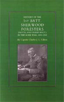History of the 1st Battalion Sherwood Foresters (Notts. and Derby Regt.) in the Boer War 1899-1902 by Charles J.L. Gilson