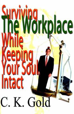 Surviving the Workplace While Keeping Your Soul Intact by C. K. Gold