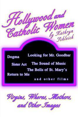 Hollywood and Catholic Women: Virgins, Whores, Mothers, and Other Images by Kathryn Schleich