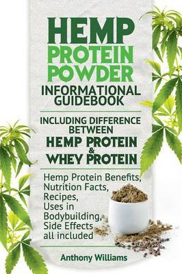 Hemp Protein Powder Informational Guidebook Including Difference Between Hemp Protein and Whey Protein Hemp Powder Benefits, Nutrition Facts, Recipes, Uses in Bodybuilding, Side Effects all included by Anthony . Williams