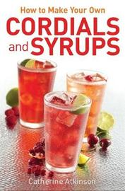 How to Make Your Own Cordials And Syrups by Catherine Atkinson image
