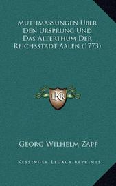 Muthmassungen Uber Den Ursprung Und Das Alterthum Der Reichsstadt Aalen (1773) by Georg Wilhelm Zapf