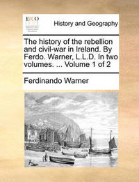 The History of the Rebellion and Civil-War in Ireland. by Ferdo. Warner, L.L.D. in Two Volumes. ... Volume 1 of 2 by Ferdinando Warner image