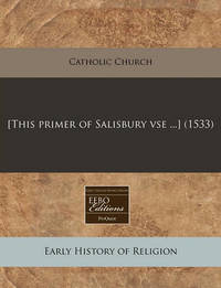 [This Primer of Salisbury VSE ...] (1533) by Catholic Church