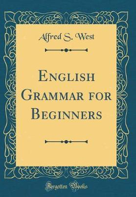 English Grammar for Beginners (Classic Reprint) by Alfred S. West