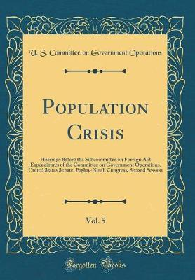 Population Crisis, Vol. 5 by U S Committee on Governmen Operations
