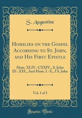 Homilies on the Gospel According to St. John, and His First Epistle, Vol. 2 of 2 by S. Augustine