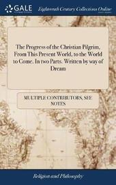 The Progress of the Christian Pilgrim, from This Present World, to the World to Come. in Two Parts. Written by Way of Dream by Multiple Contributors image
