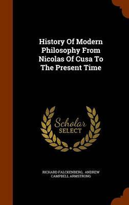 History of Modern Philosophy from Nicolas of Cusa to the Present Time by Richard Falckenberg