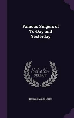 Famous Singers of To-Day and Yesterday by Henry Charles Lahee image